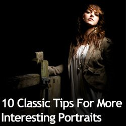 10 Classic Tips For More Interesting Portraits