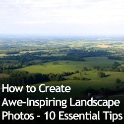 How to Create Awe-Inspiring Landscape Photos - 10 Essential Tips