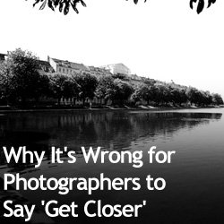 Why It's Wrong for Photographers to Say 'Get Closer'