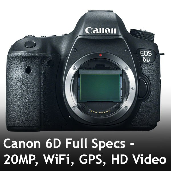 Canon 6D Full Specs - 20MP, WiFi, GPS, HD Video