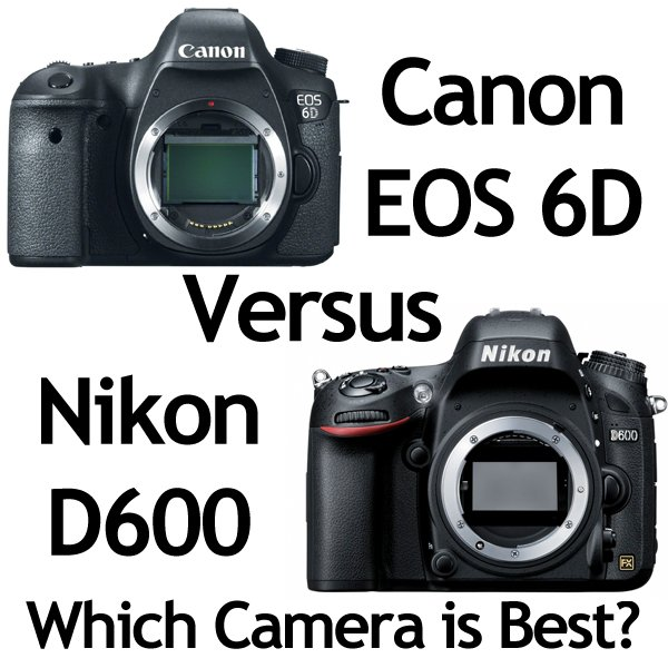 Canon 6D Vs. Nikon D600 - Which Camera is Best?