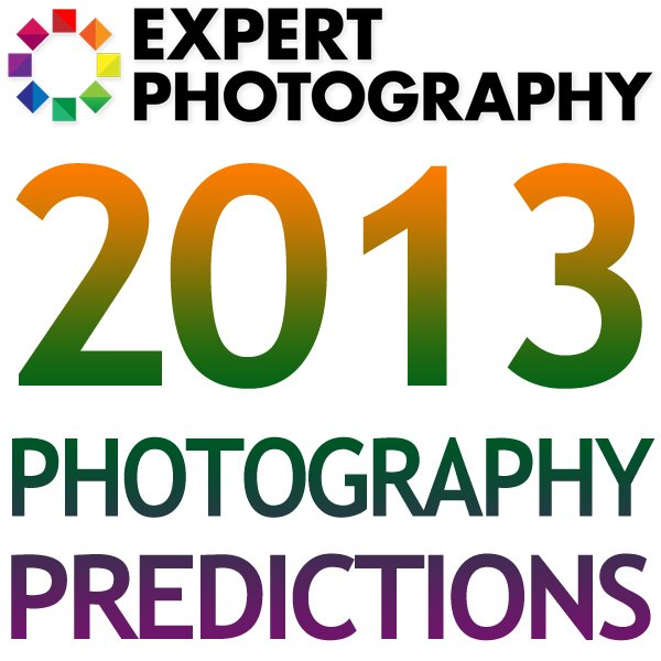 10 Photography Predictions for 2013 10 Photography Predictions for 2013